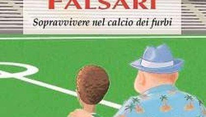 Falsari. Sopravvivere nel calcio dei furbi.
